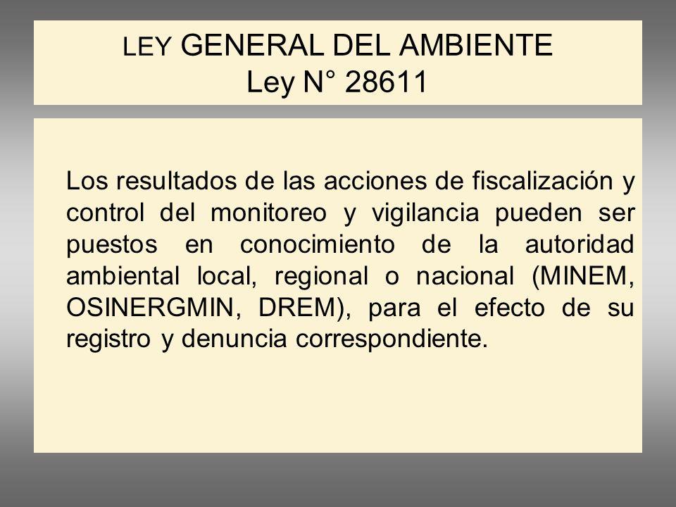 LEY GENERAL DEL AMBIENTE Ley N° 28611 Los resultados de las acciones de fiscalización y control del monitoreo y vigilancia pueden ser puestos en conocimiento de la autoridad ambiental local, regional o nacional (MINEM, OSINERGMIN, DREM), para el efecto de su registro y denuncia correspondiente.