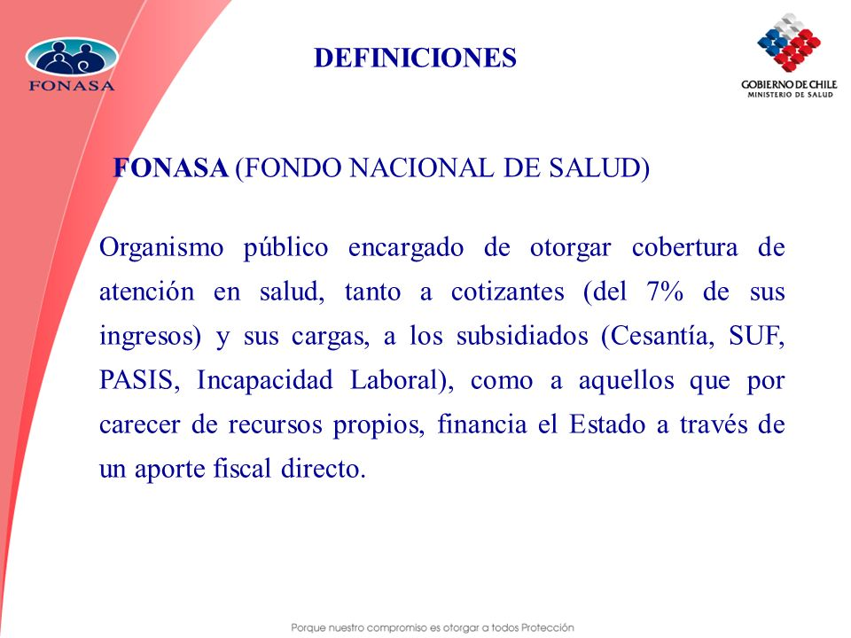 DEFINICIONES FONASA (FONDO NACIONAL DE SALUD) Organismo público encargado de otorgar cobertura de atención en salud, tanto a cotizantes (del 7% de sus
