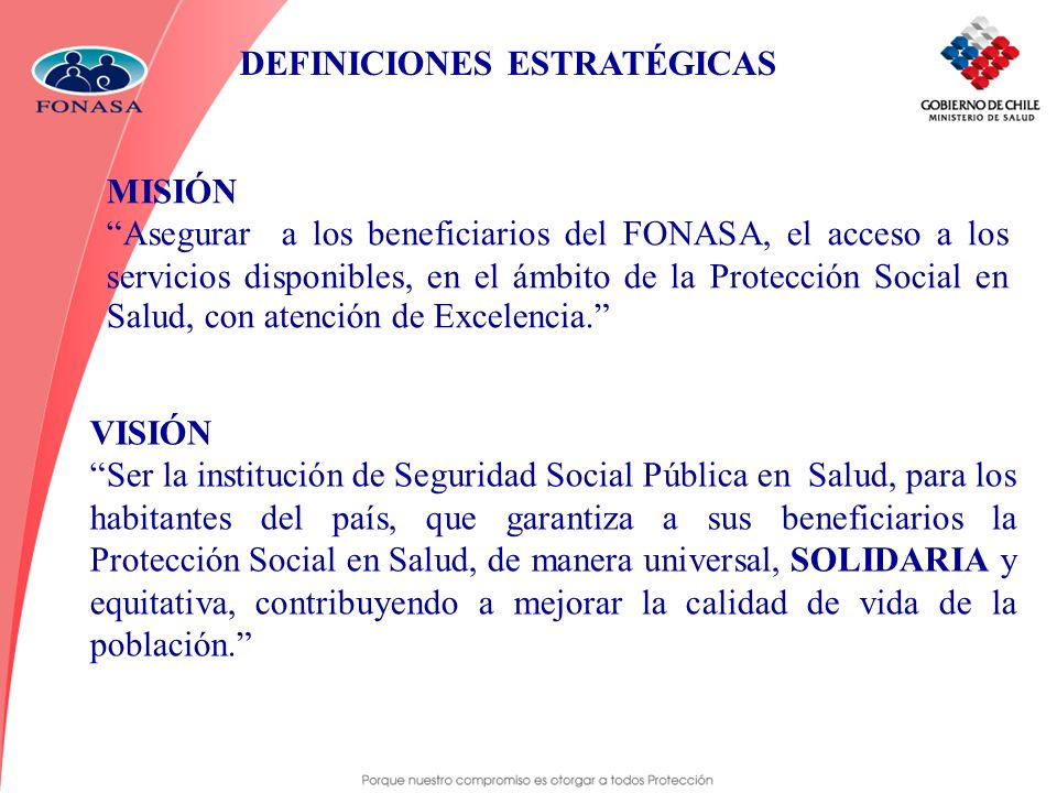 MISIÓN Asegurar a los beneficiarios del FONASA, el acceso a los servicios disponibles, en el ámbito de la Protección Social en Salud, con atención de