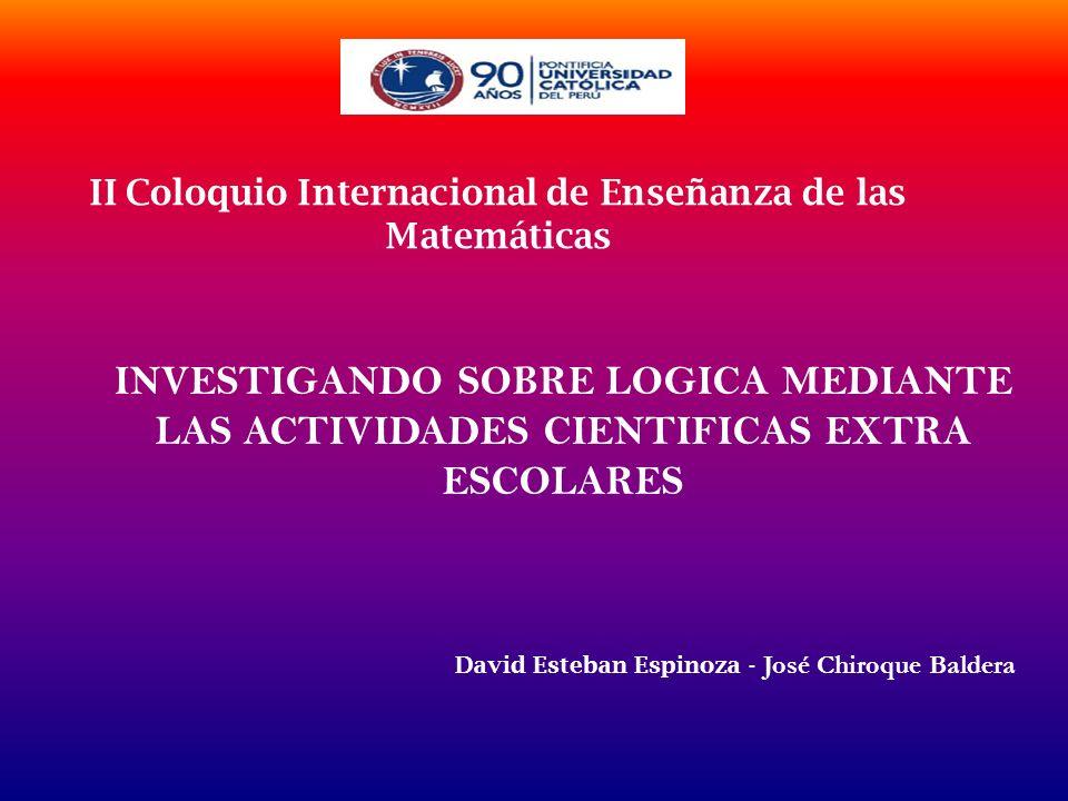 INVESTIGANDO SOBRE LOGICA MEDIANTE LAS ACTIVIDADES CIENTIFICAS EXTRA ESCOLARES II Coloquio Internacional de Enseñanza de las Matemáticas David Esteban