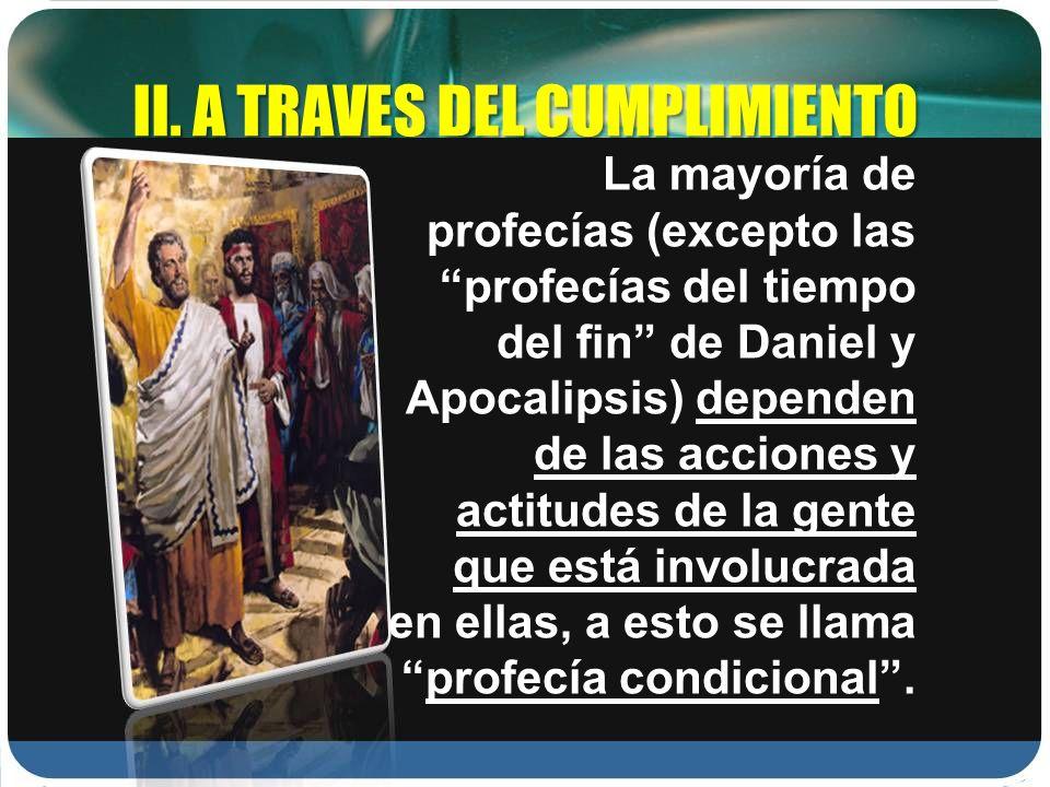 II. A TRAVES DEL CUMPLIMIENTO La mayoría de profecías (excepto las profecías del tiempo del fin de Daniel y Apocalipsis) dependen de las acciones y ac