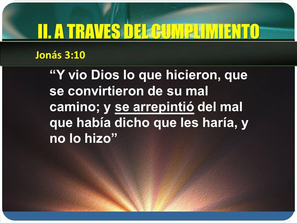 II. A TRAVES DEL CUMPLIMIENTO Y vio Dios lo que hicieron, que se convirtieron de su mal camino; y se arrepintió del mal que había dicho que les haría,