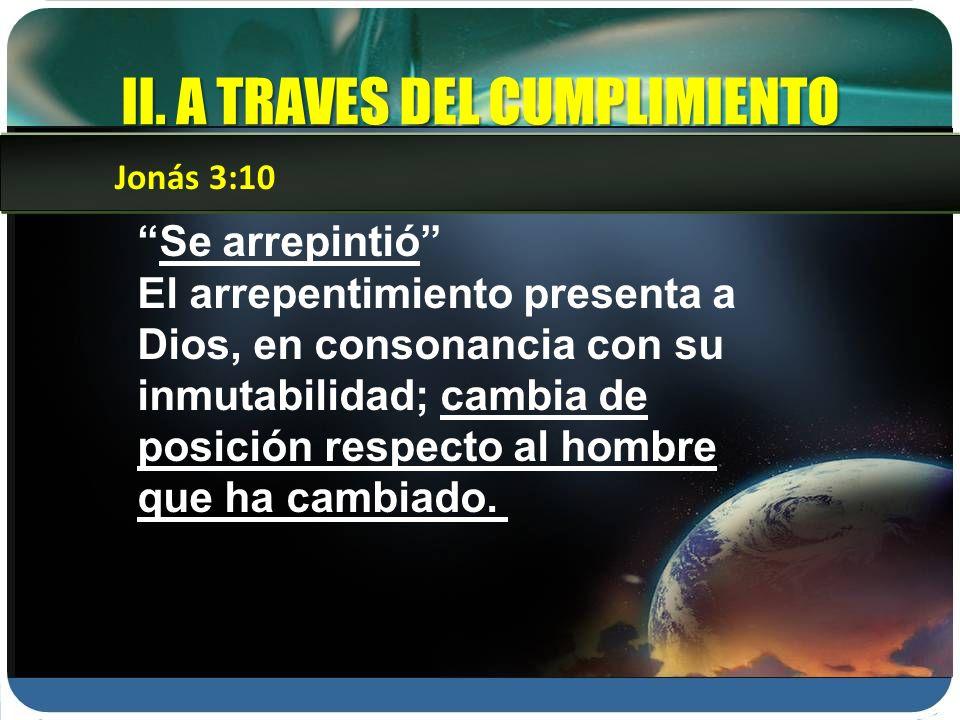 II. A TRAVES DEL CUMPLIMIENTO Se arrepintió El arrepentimiento presenta a Dios, en consonancia con su inmutabilidad; cambia de posición respecto al ho