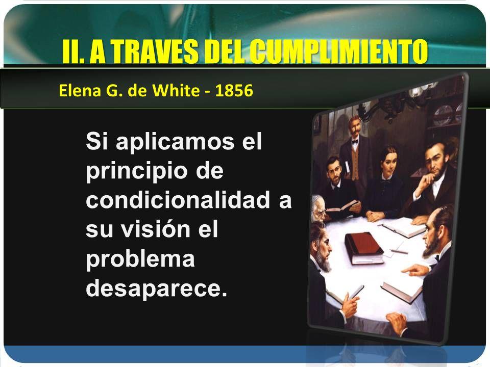 II. A TRAVES DEL CUMPLIMIENTO Si aplicamos el principio de condicionalidad a su visión el problema desaparece. Elena G. de White - 1856