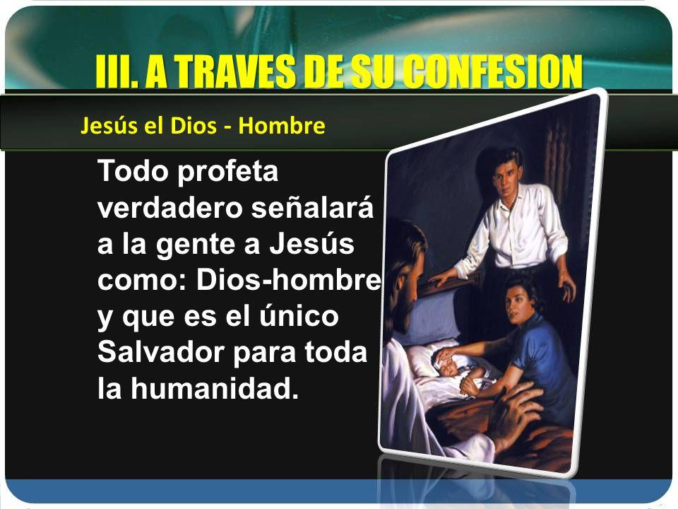 III. A TRAVES DE SU CONFESION Todo profeta verdadero señalará a la gente a Jesús como: Dios-hombre y que es el único Salvador para toda la humanidad.