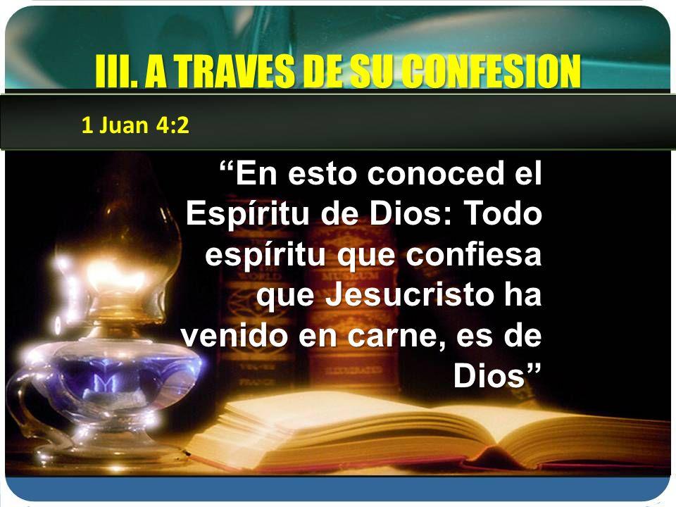 III. A TRAVES DE SU CONFESION En esto conoced el Espíritu de Dios: Todo espíritu que confiesa que Jesucristo ha venido en carne, es de Dios 1 Juan 4:2