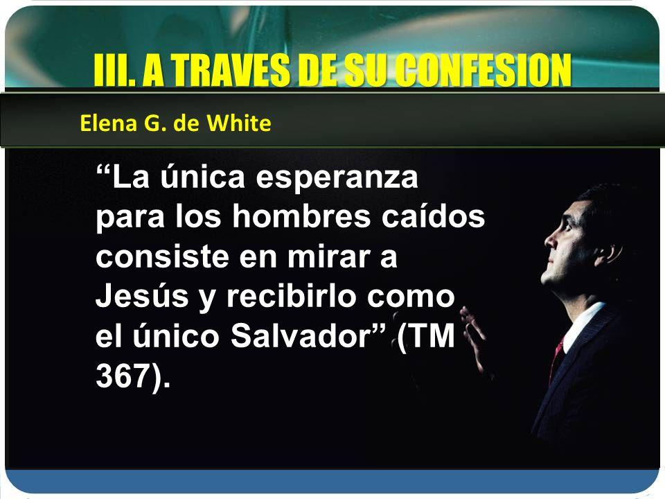III. A TRAVES DE SU CONFESION La única esperanza para los hombres caídos consiste en mirar a Jesús y recibirlo como el único Salvador (TM 367). Elena