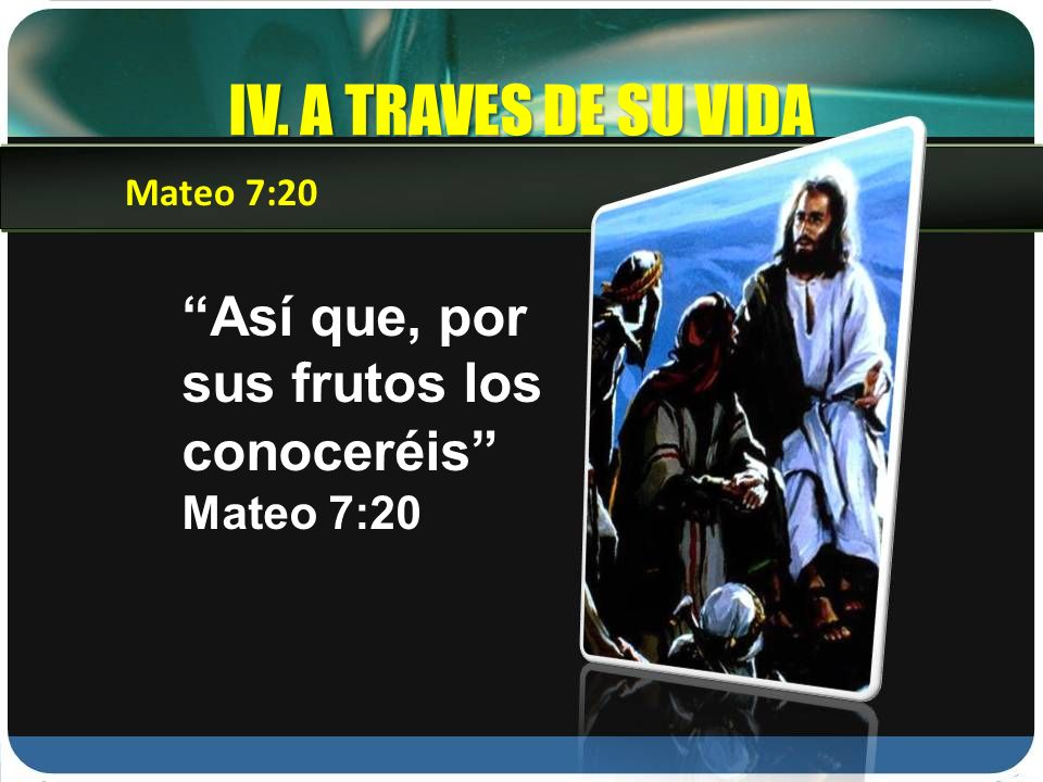IV. A TRAVES DE SU VIDA Así que, por sus frutos los conoceréis Mateo 7:20 Mateo 7:20