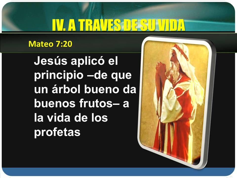 IV. A TRAVES DE SU VIDA Jesús aplicó el principio –de que un árbol bueno da buenos frutos– a la vida de los profetas Mateo 7:20