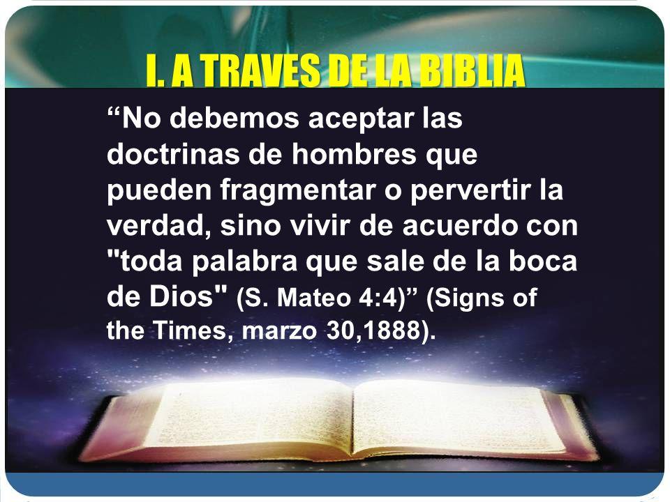 I. A TRAVES DE LA BIBLIA No debemos aceptar las doctrinas de hombres que pueden fragmentar o pervertir la verdad, sino vivir de acuerdo con
