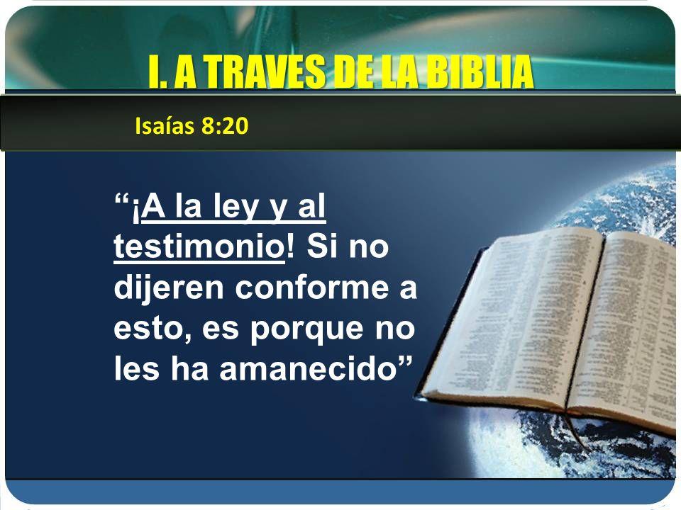 I. A TRAVES DE LA BIBLIA ¡A la ley y al testimonio! Si no dijeren conforme a esto, es porque no les ha amanecido Isaías 8:20