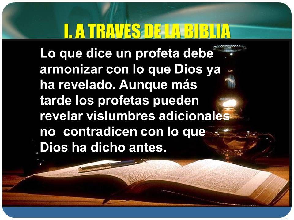 I. A TRAVES DE LA BIBLIA Lo que dice un profeta debe armonizar con lo que Dios ya ha revelado. Aunque más tarde los profetas pueden revelar vislumbres