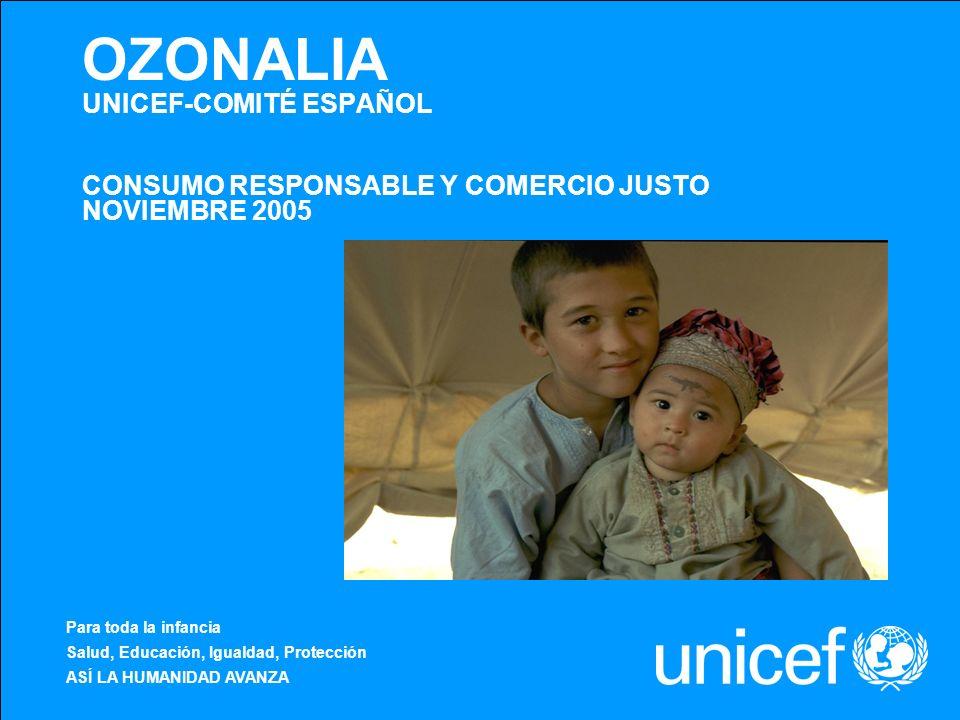 OZONALIA UNICEF-COMITÉ ESPAÑOL CONSUMO RESPONSABLE Y COMERCIO JUSTO NOVIEMBRE 2005 Para toda la infancia Salud, Educación, Igualdad, Protección ASÍ LA
