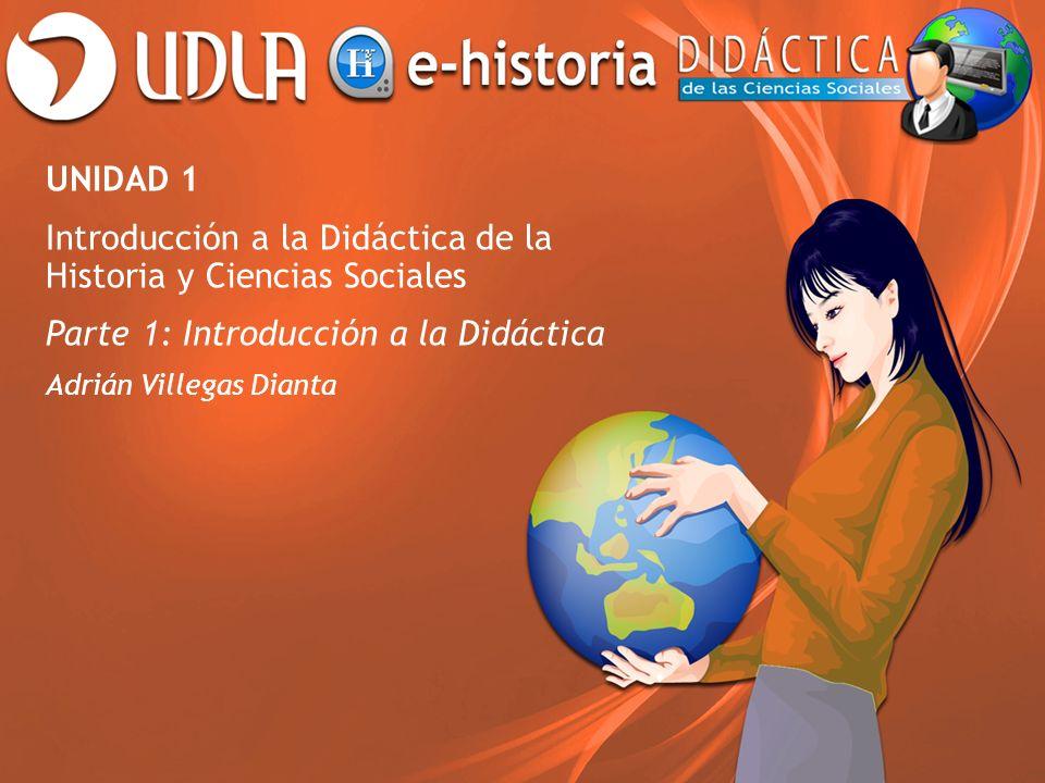UNIDAD 1 Introducción a la Didáctica de la Historia y Ciencias Sociales Parte 1: Introducción a la Didáctica Adrián Villegas Dianta