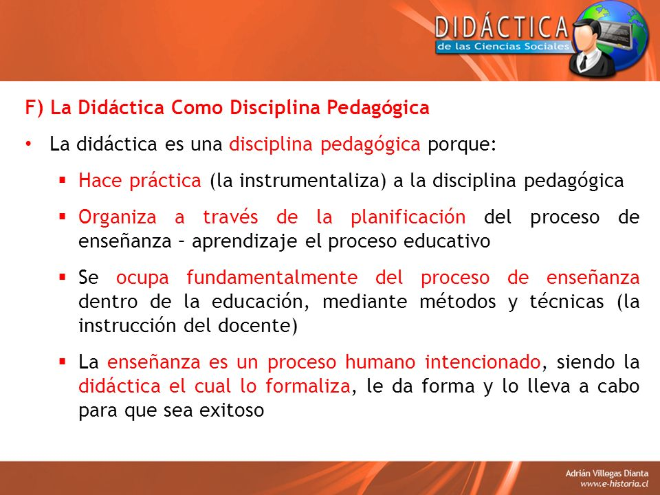 F) La Didáctica Como Disciplina Pedagógica La didáctica es una disciplina pedagógica porque: Hace práctica (la instrumentaliza) a la disciplina pedagó