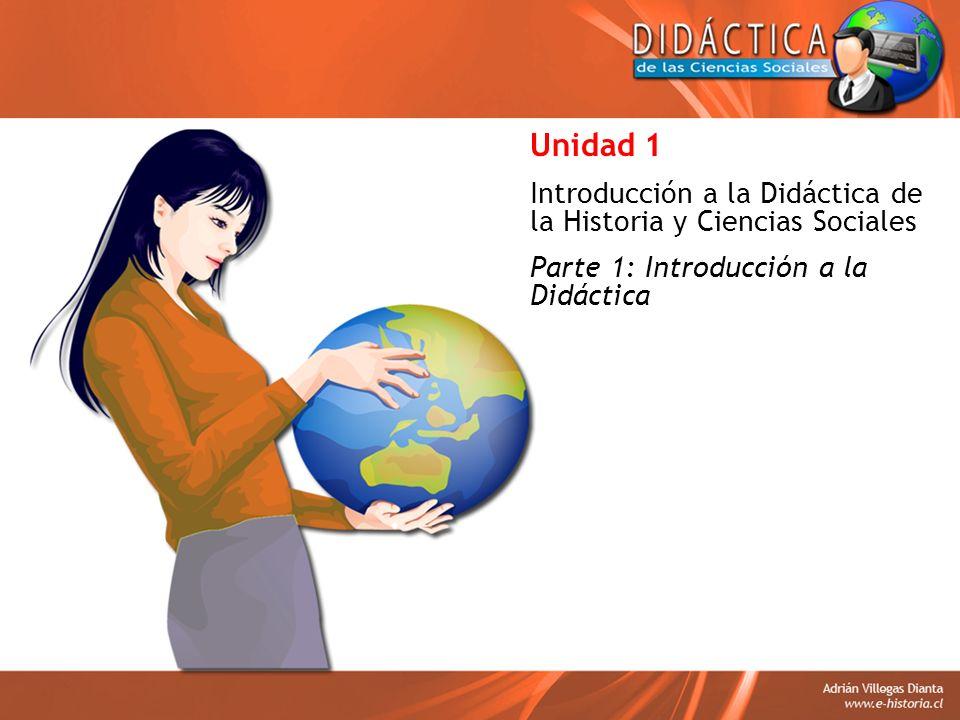 Unidad 1 Introducción a la Didáctica de la Historia y Ciencias Sociales Parte 1: Introducción a la Didáctica