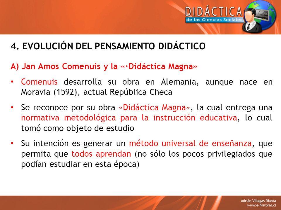4. EVOLUCIÓN DEL PENSAMIENTO DIDÁCTICO A) Jan Amos Comenuis y la «·Didáctica Magna» Comenuis desarrolla su obra en Alemania, aunque nace en Moravia (1