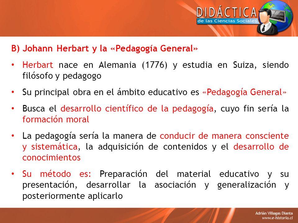 B) Johann Herbart y la «Pedagogía General» Herbart nace en Alemania (1776) y estudia en Suiza, siendo filósofo y pedagogo Su principal obra en el ámbi