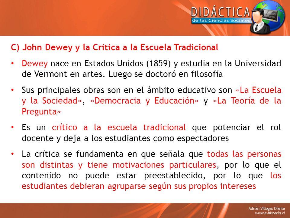C) John Dewey y la Crítica a la Escuela Tradicional Dewey nace en Estados Unidos (1859) y estudia en la Universidad de Vermont en artes. Luego se doct