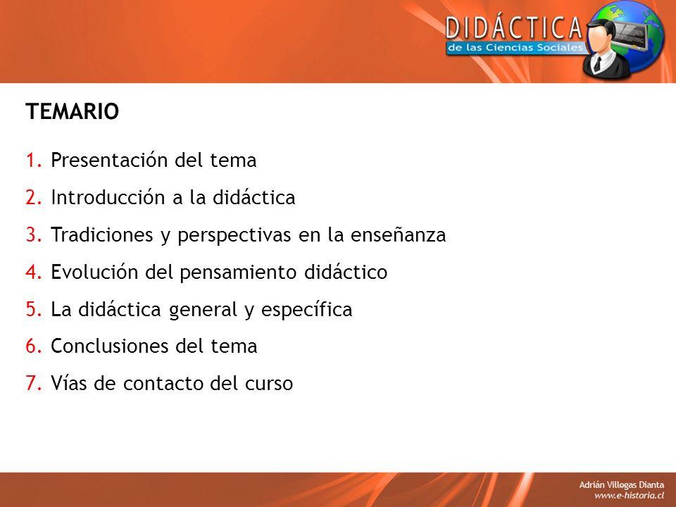 TEMARIO 1.Presentación del tema 2.Introducción a la didáctica 3.Tradiciones y perspectivas en la enseñanza 4.Evolución del pensamiento didáctico 5.La