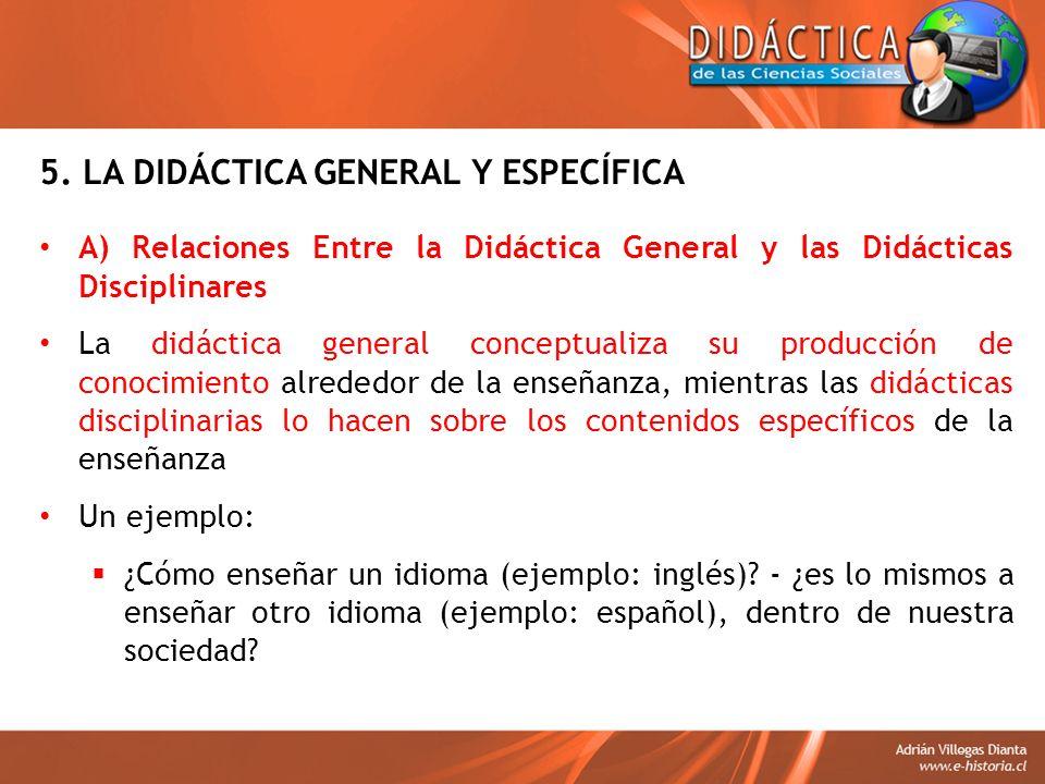 5. LA DIDÁCTICA GENERAL Y ESPECÍFICA A) Relaciones Entre la Didáctica General y las Didácticas Disciplinares La didáctica general conceptualiza su pro