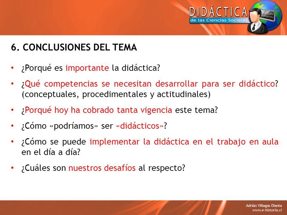 6. CONCLUSIONES DEL TEMA ¿Porqué es importante la didáctica? ¿Qué competencias se necesitan desarrollar para ser didáctico? (conceptuales, procediment
