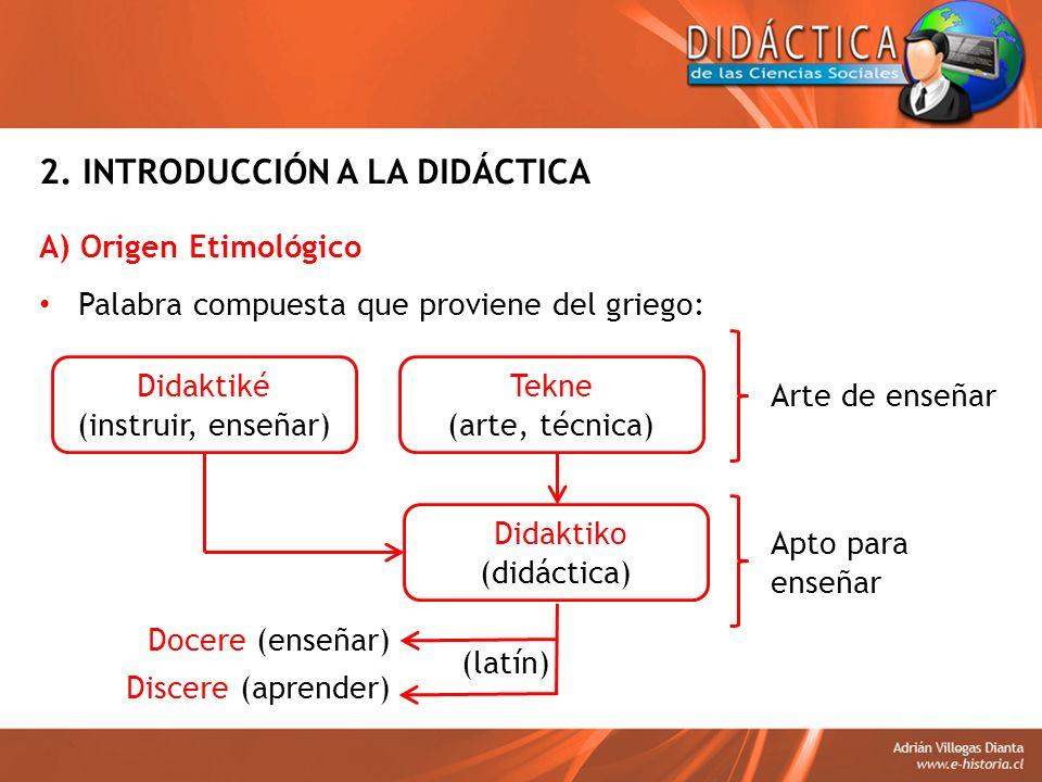 2. INTRODUCCIÓN A LA DIDÁCTICA A) Origen Etimológico Palabra compuesta que proviene del griego: Didaktiké (instruir, enseñar) Tekne (arte, técnica) Ar