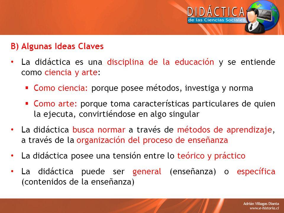 B) Algunas Ideas Claves La didáctica es una disciplina de la educación y se entiende como ciencia y arte: Como ciencia: porque posee métodos, investig