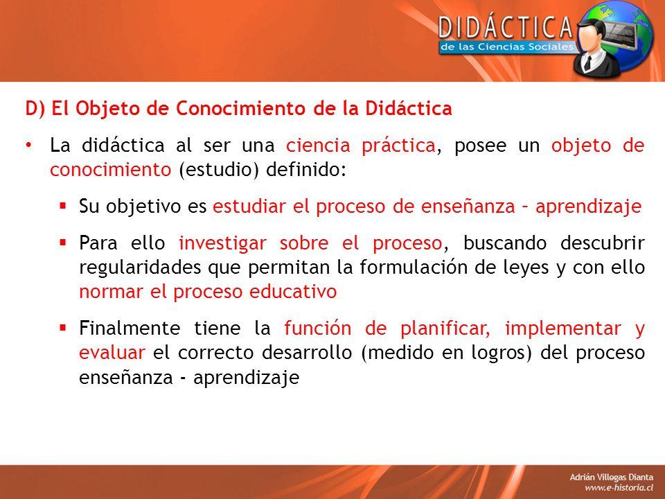 D) El Objeto de Conocimiento de la Didáctica La didáctica al ser una ciencia práctica, posee un objeto de conocimiento (estudio) definido: Su objetivo
