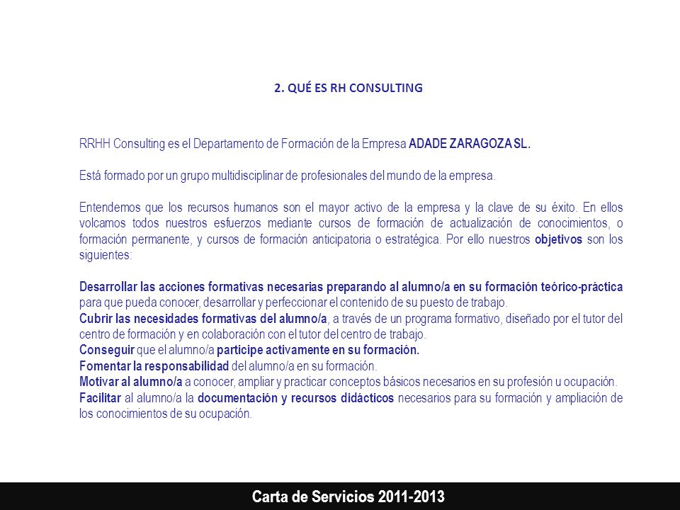 Carta de Servicios 2011-2013 2. QUÉ ES RH CONSULTING RRHH Consulting es el Departamento de Formación de la Empresa ADADE ZARAGOZA SL. Está formado por