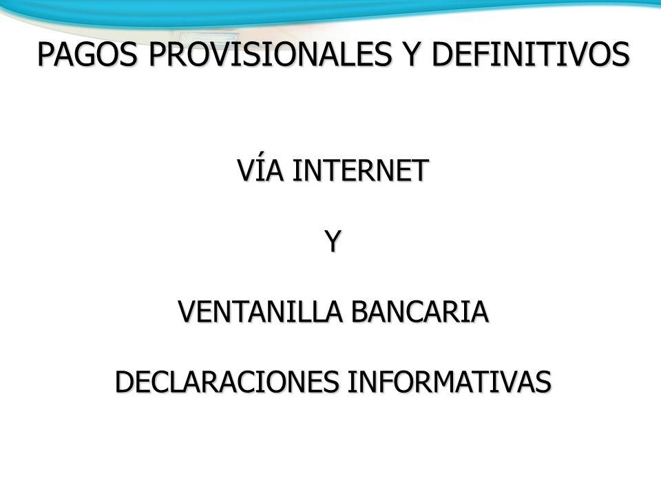 PAGOS PROVISIONALES Y DEFINITIVOS VÍA INTERNET Y VENTANILLA BANCARIA DECLARACIONES INFORMATIVAS