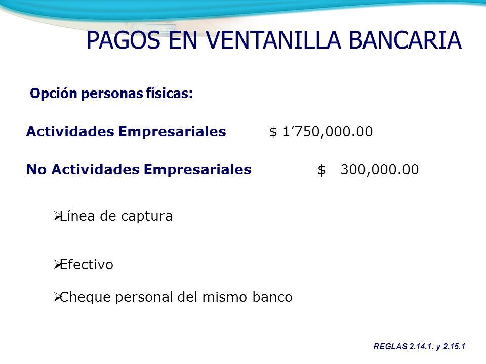 Actividades Empresariales $ 1750,000.00 No Actividades Empresariales$ 300,000.00 Opción personas físicas: Línea de captura Efectivo Cheque personal del mismo banco REGLAS 2.14.1.