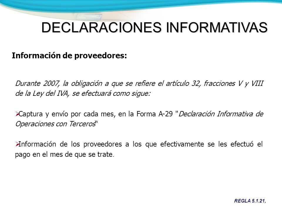 Información de proveedores: REGLA 5.1.21, Durante 2007, la obligación a que se refiere el artículo 32, fracciones V y VIII de la Ley del IVA, se efectuará como sigue: Captura y envío por cada mes, en la Forma A-29 Declaración Informativa de Operaciones con Terceros Información de los proveedores a los que efectivamente se les efectuó el pago en el mes de que se trate.