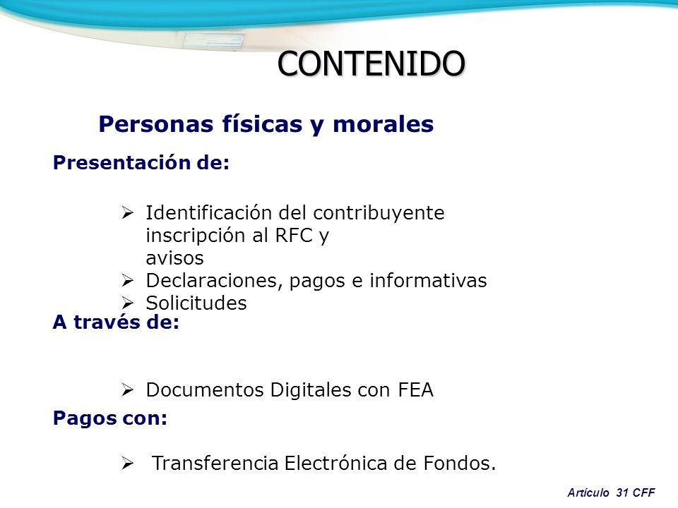 Artículo 31 CFF CONTENIDO Presentación de: Identificación del contribuyente inscripción al RFC y avisos Declaraciones, pagos e informativas Solicitudes A través de: Documentos Digitales con FEA Pagos con: Transferencia Electrónica de Fondos.