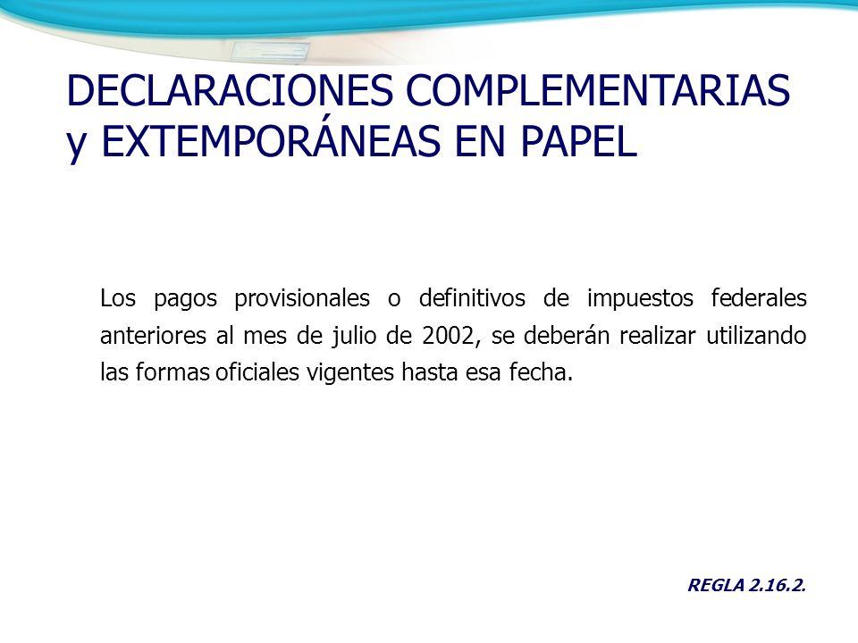 DECLARACIONES COMPLEMENTARIAS y EXTEMPORÁNEAS EN PAPEL Los pagos provisionales o definitivos de impuestos federales anteriores al mes de julio de 2002