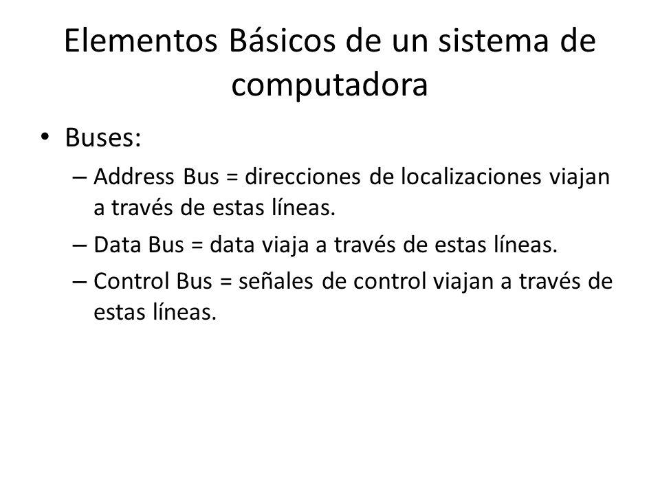 Elementos Básicos de un sistema de computadora Buses: – Address Bus = direcciones de localizaciones viajan a través de estas líneas.