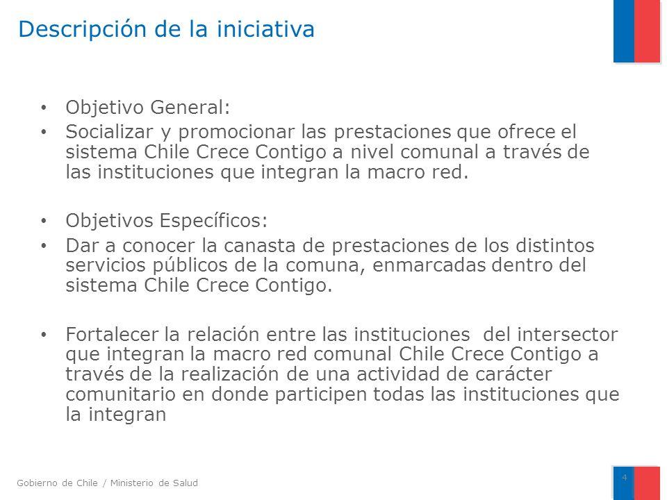 Gobierno de Chile / Ministerio de Salud Descripción de la iniciativa Objetivo General: Socializar y promocionar las prestaciones que ofrece el sistema Chile Crece Contigo a nivel comunal a través de las instituciones que integran la macro red.