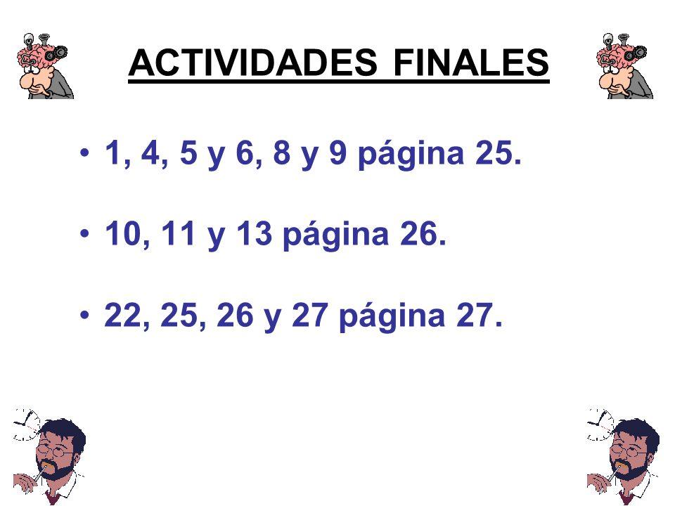 ACTIVIDADES FINALES 1, 4, 5 y 6, 8 y 9 página 25. 10, 11 y 13 página 26. 22, 25, 26 y 27 página 27.