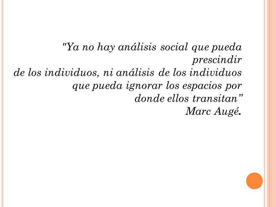 Ya no hay análisis social que pueda prescindir de los individuos, ni análisis de los individuos que pueda ignorar los espacios por donde ellos transitan Marc Augé.
