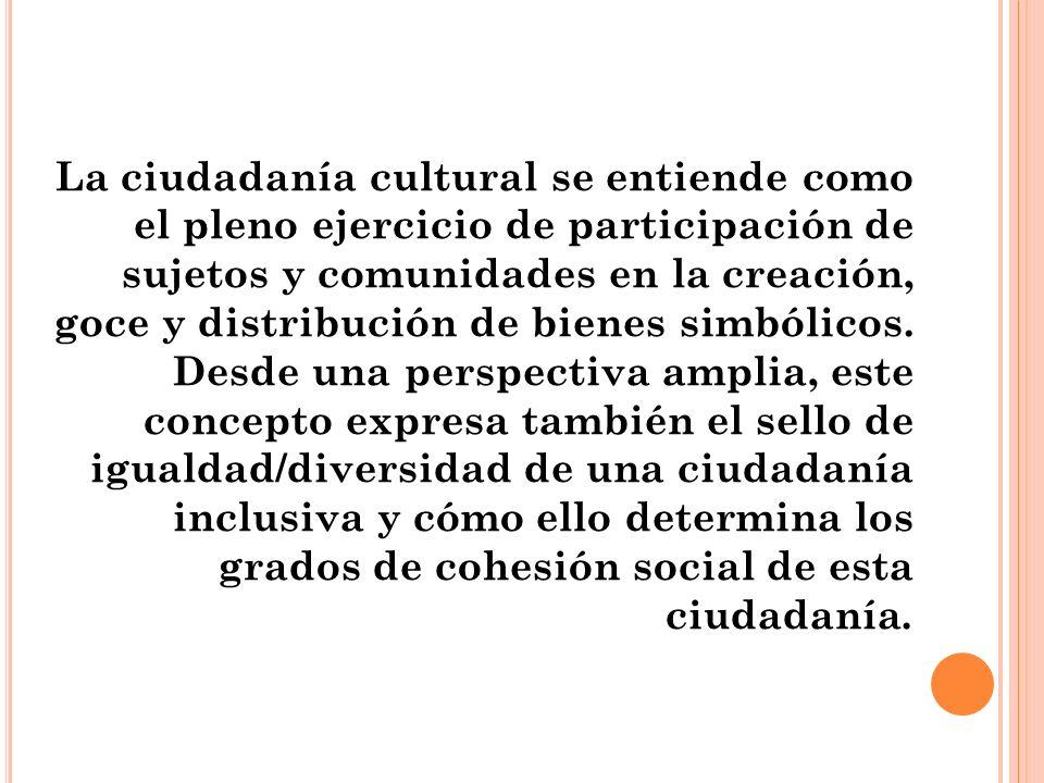 La ciudadanía cultural se entiende como el pleno ejercicio de participación de sujetos y comunidades en la creación, goce y distribución de bienes simbólicos.