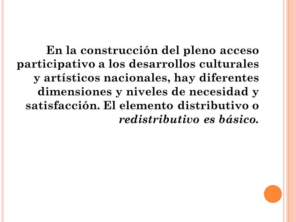 En la construcción del pleno acceso participativo a los desarrollos culturales y artísticos nacionales, hay diferentes dimensiones y niveles de necesidad y satisfacción.