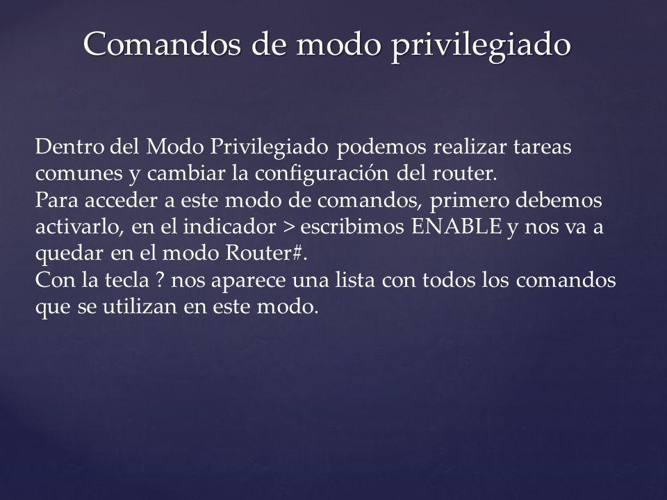 Comandos de modo privilegiado Dentro del Modo Privilegiado podemos realizar tareas comunes y cambiar la configuración del router. Para acceder a este