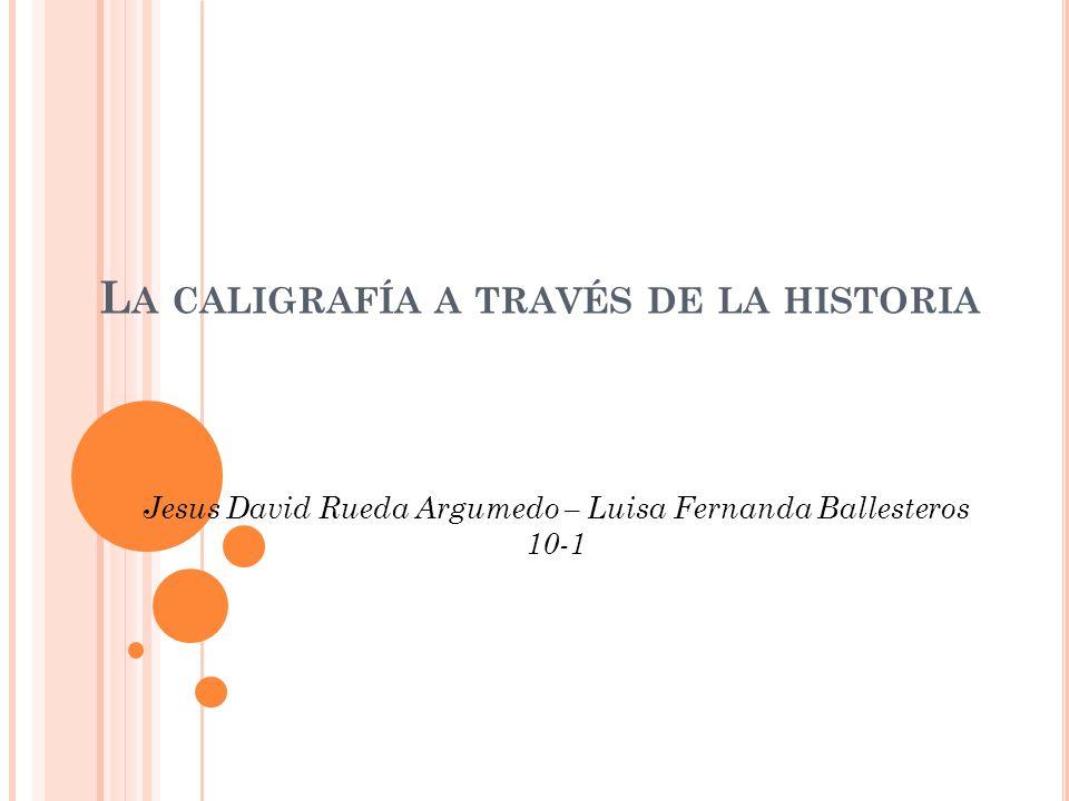 L A CALIGRAFÍA A TRAVÉS DE LA HISTORIA Jesus David Rueda Argumedo – Luisa Fernanda Ballesteros 10-1