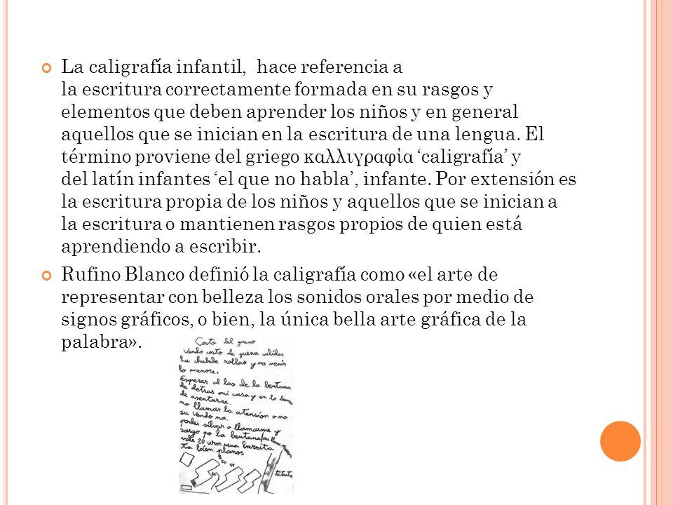 La caligrafía infantil, hace referencia a la escritura correctamente formada en su rasgos y elementos que deben aprender los niños y en general aquellos que se inician en la escritura de una lengua.