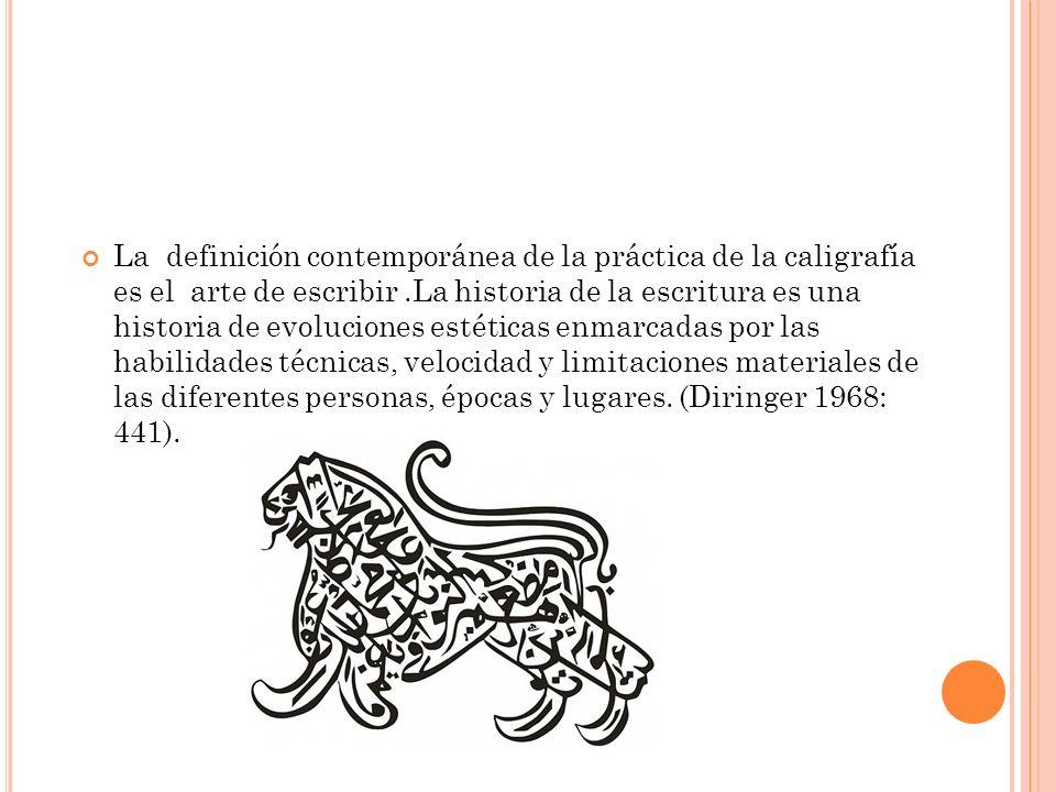 La definición contemporánea de la práctica de la caligrafía es el arte de escribir.La historia de la escritura es una historia de evoluciones estéticas enmarcadas por las habilidades técnicas, velocidad y limitaciones materiales de las diferentes personas, épocas y lugares.