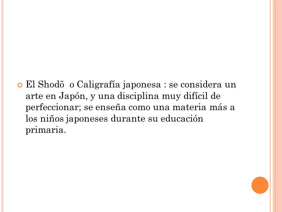 El Shodō o Caligrafía japonesa : se considera un arte en Japón, y una disciplina muy difícil de perfeccionar; se enseña como una materia más a los niños japoneses durante su educación primaria.