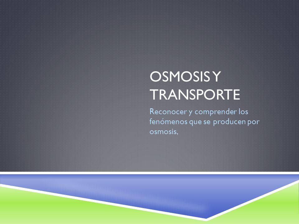 OSMOSIS Y TRANSPORTE Reconocer y comprender los fenómenos que se producen por osmosis,