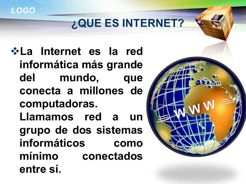 LOGO ¿QUE ES INTERNET? La Internet es la red informática más grande del mundo, que conecta a millones de computadoras. Llamamos red a un grupo de dos