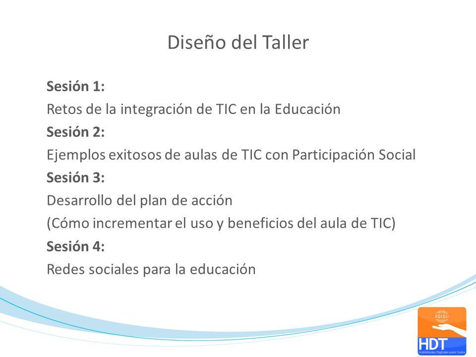 Diseño del Taller Sesión 1: Retos de la integración de TIC en la Educación Sesión 2: Ejemplos exitosos de aulas de TIC con Participación Social Sesión