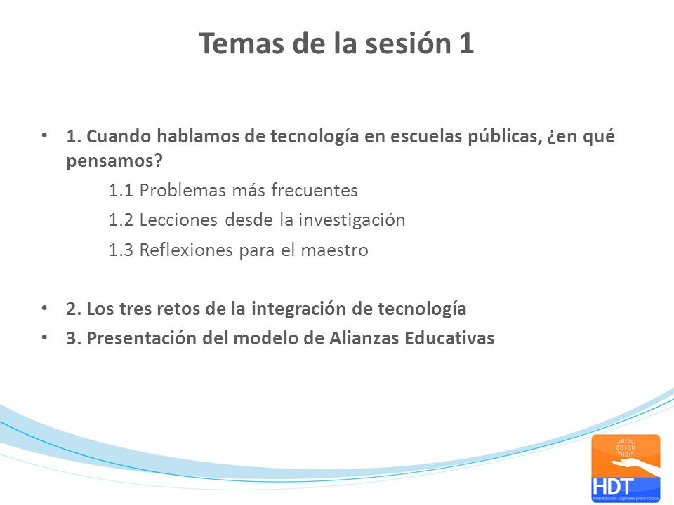 Temas de la sesión 1 1. Cuando hablamos de tecnología en escuelas públicas, ¿en qué pensamos? 1.1 Problemas más frecuentes 1.2 Lecciones desde la inve
